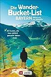 Die Wander-Bucket-List Bayern. 25 Touren, die man einfach gemacht...