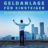 Geldanlage für Einsteiger - Der Weg in die finanzielle Freiheit:...
